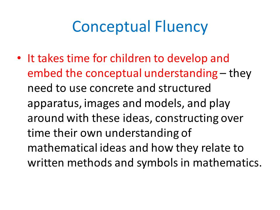 Conceptual Fluency It takes time for children to develop and embed the conceptual understanding – they need to use concrete and structured apparatus, images and models, and play around with these ideas, constructing over time their own understanding of mathematical ideas and how they relate to written methods and symbols in mathematics.