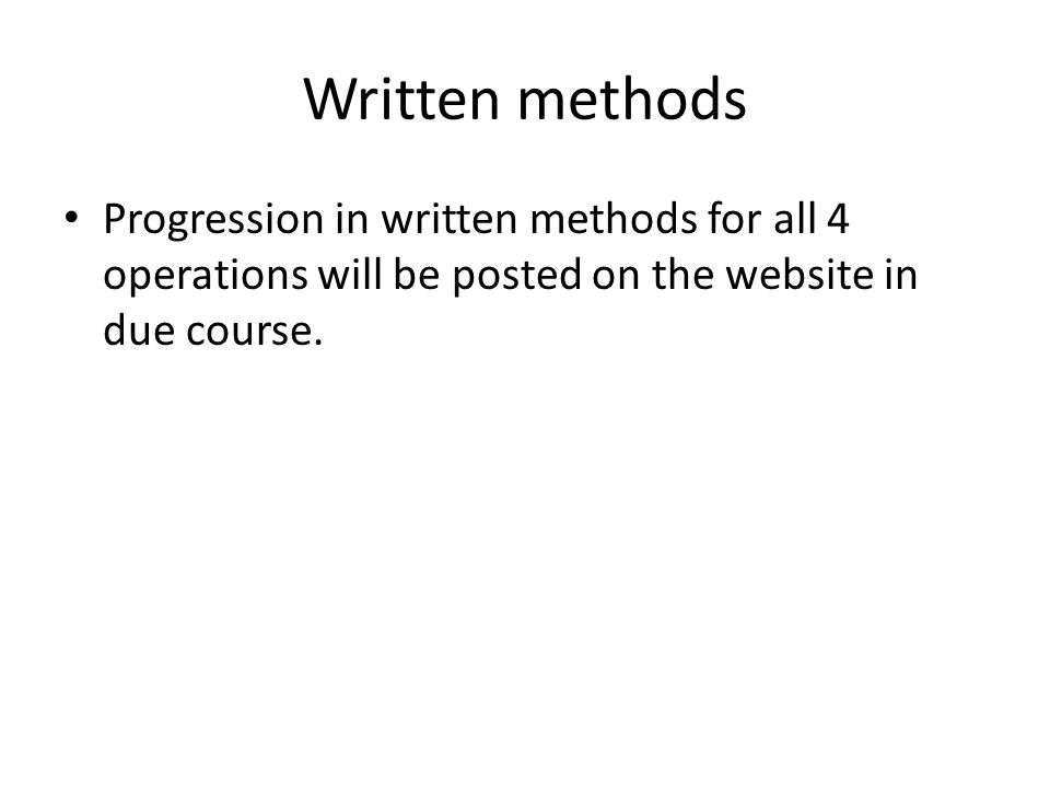 Written methods Progression in written methods for all 4 operations will be posted on the website in due course.