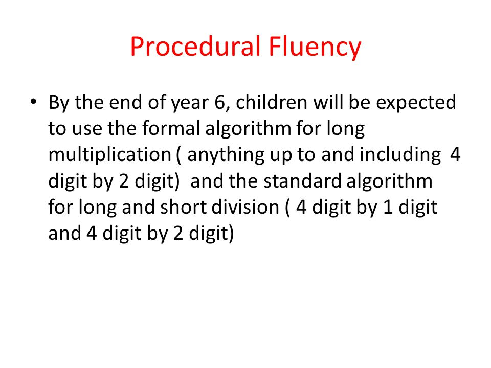 Procedural Fluency By the end of year 6, children will be expected to use the formal algorithm for long multiplication ( anything up to and including 4 digit by 2 digit) and the standard algorithm for long and short division ( 4 digit by 1 digit and 4 digit by 2 digit)
