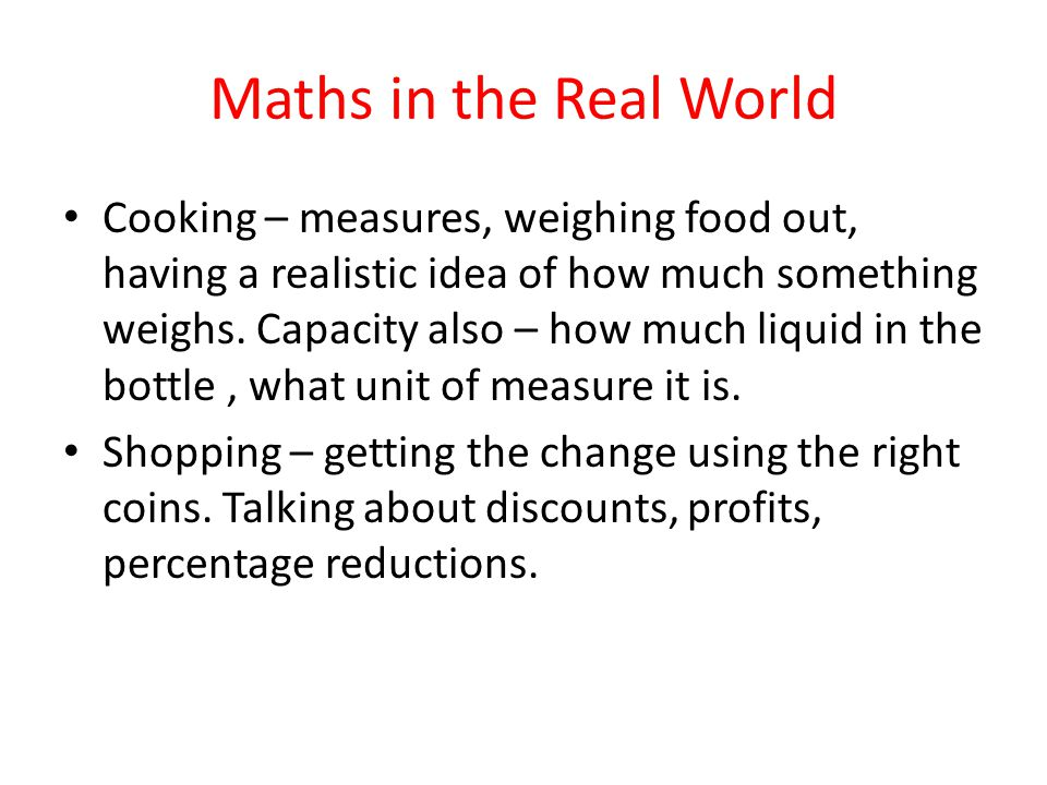 Maths in the Real World Cooking – measures, weighing food out, having a realistic idea of how much something weighs.