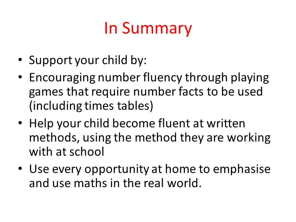 In Summary Support your child by: Encouraging number fluency through playing games that require number facts to be used (including times tables) Help your child become fluent at written methods, using the method they are working with at school Use every opportunity at home to emphasise and use maths in the real world.