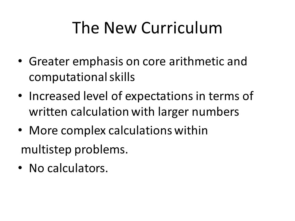 The New Curriculum Greater emphasis on core arithmetic and computational skills Increased level of expectations in terms of written calculation with larger numbers More complex calculations within multistep problems.