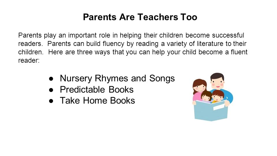 Parents Are Teachers Too Parents play an important role in helping their children become successful readers.