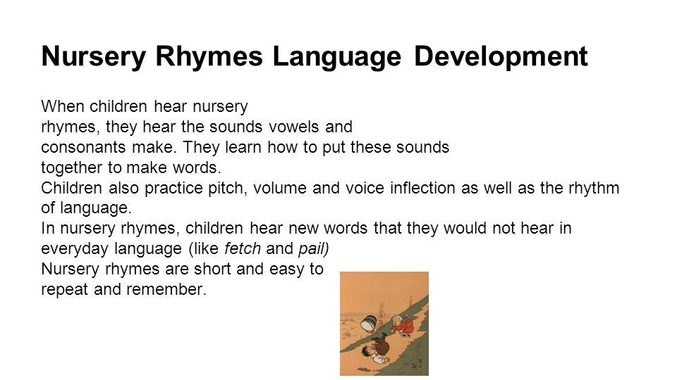 Nursery Rhymes Language Development When children hear nursery rhymes, they hear the sounds vowels and consonants make.