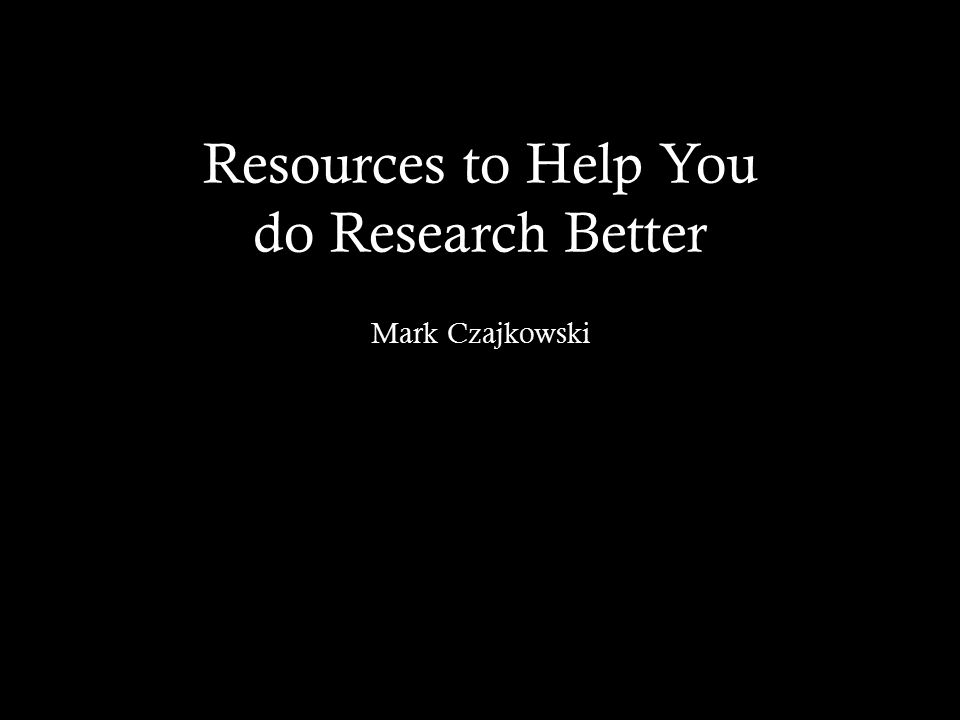 Resources to Help You do Research Better Mark Czajkowski