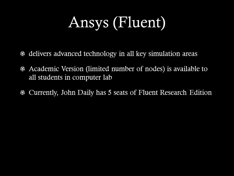 Ansys (Fluent) delivers advanced technology in all key simulation areas Academic Version (limited number of nodes) is available to all students in computer lab Currently, John Daily has 5 seats of Fluent Research Edition