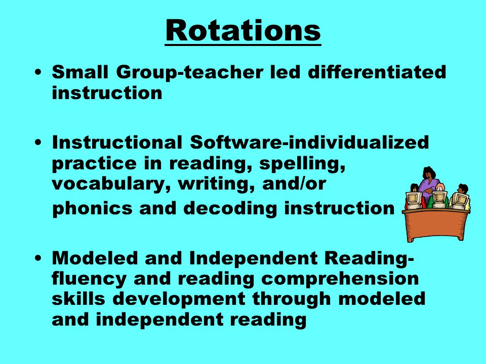 Rotations Small Group-teacher led differentiated instruction Instructional Software-individualized practice in reading, spelling, vocabulary, writing, and/or phonics and decoding instruction Modeled and Independent Reading- fluency and reading comprehension skills development through modeled and independent reading