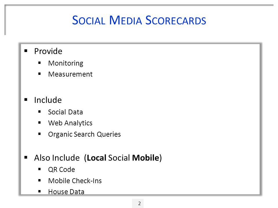 S OCIAL M EDIA S CORECARDS  Provide  Monitoring  Measurement  Include  Social Data  Web Analytics  Organic Search Queries  Also Include (Local Social Mobile)  QR Code  Mobile Check-Ins  House Data 2