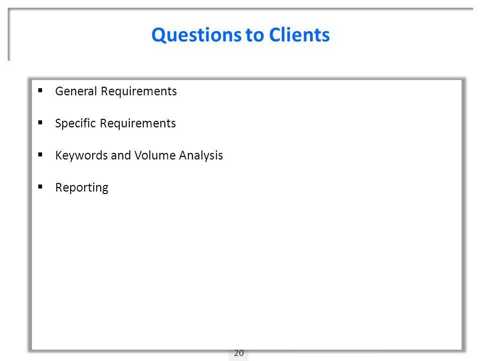 Questions to Clients 20  General Requirements  Specific Requirements  Keywords and Volume Analysis  Reporting
