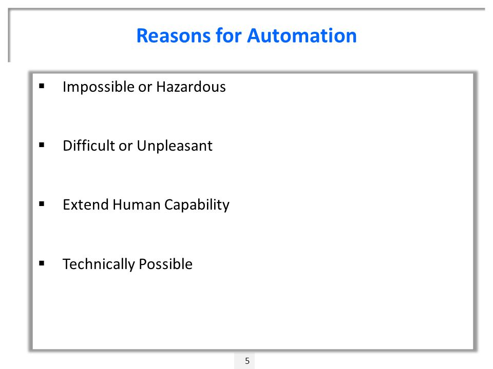 Reasons for Automation 5  Impossible or Hazardous  Difficult or Unpleasant  Extend Human Capability  Technically Possible