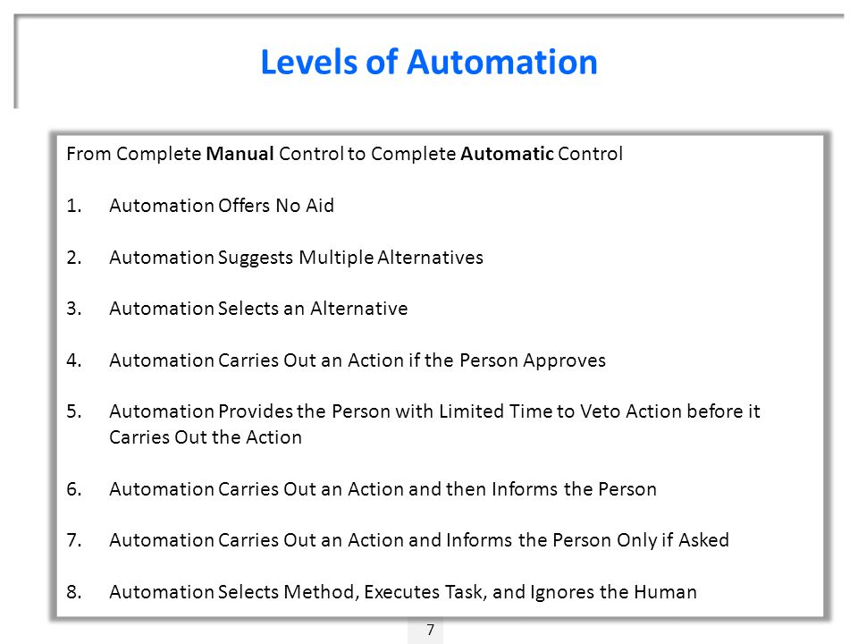 Levels of Automation 7 From Complete Manual Control to Complete Automatic Control 1.Automation Offers No Aid 2.Automation Suggests Multiple Alternatives 3.Automation Selects an Alternative 4.Automation Carries Out an Action if the Person Approves 5.Automation Provides the Person with Limited Time to Veto Action before it Carries Out the Action 6.Automation Carries Out an Action and then Informs the Person 7.Automation Carries Out an Action and Informs the Person Only if Asked 8.Automation Selects Method, Executes Task, and Ignores the Human