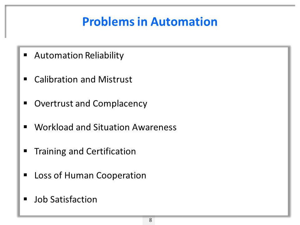 Problems in Automation 8  Automation Reliability  Calibration and Mistrust  Overtrust and Complacency  Workload and Situation Awareness  Training and Certification  Loss of Human Cooperation  Job Satisfaction
