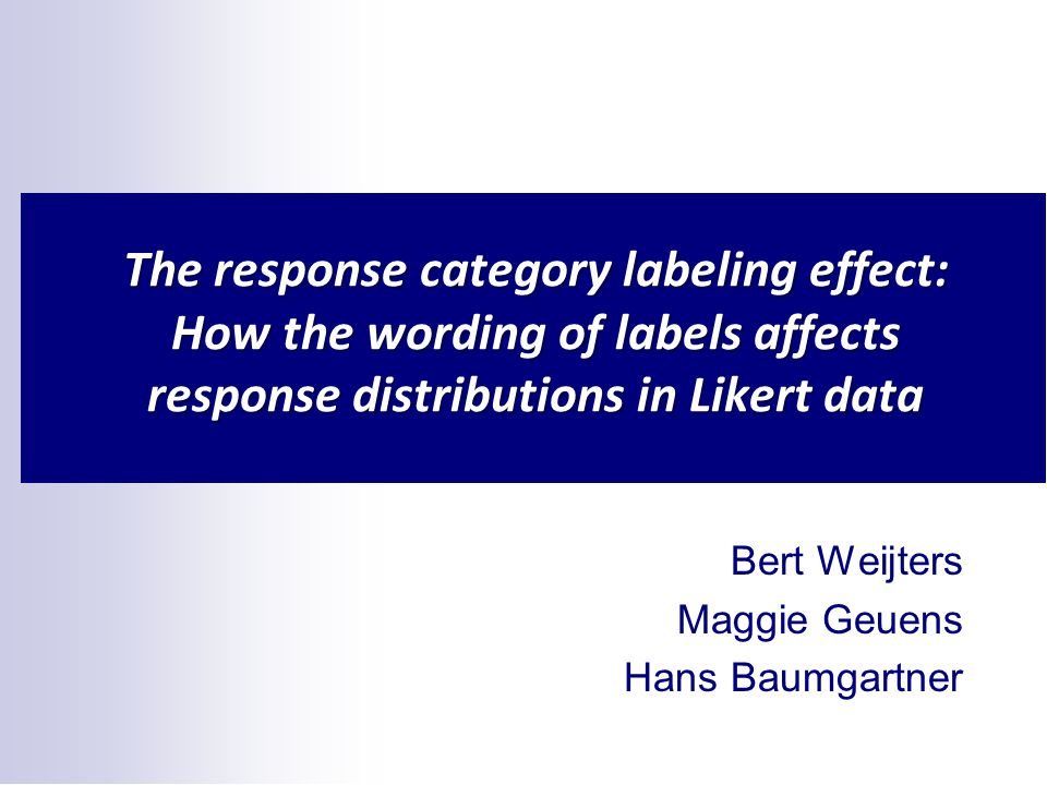 The response category labeling effect: How the wording of labels affects response distributions in Likert data Bert Weijters Maggie Geuens Hans Baumgartner