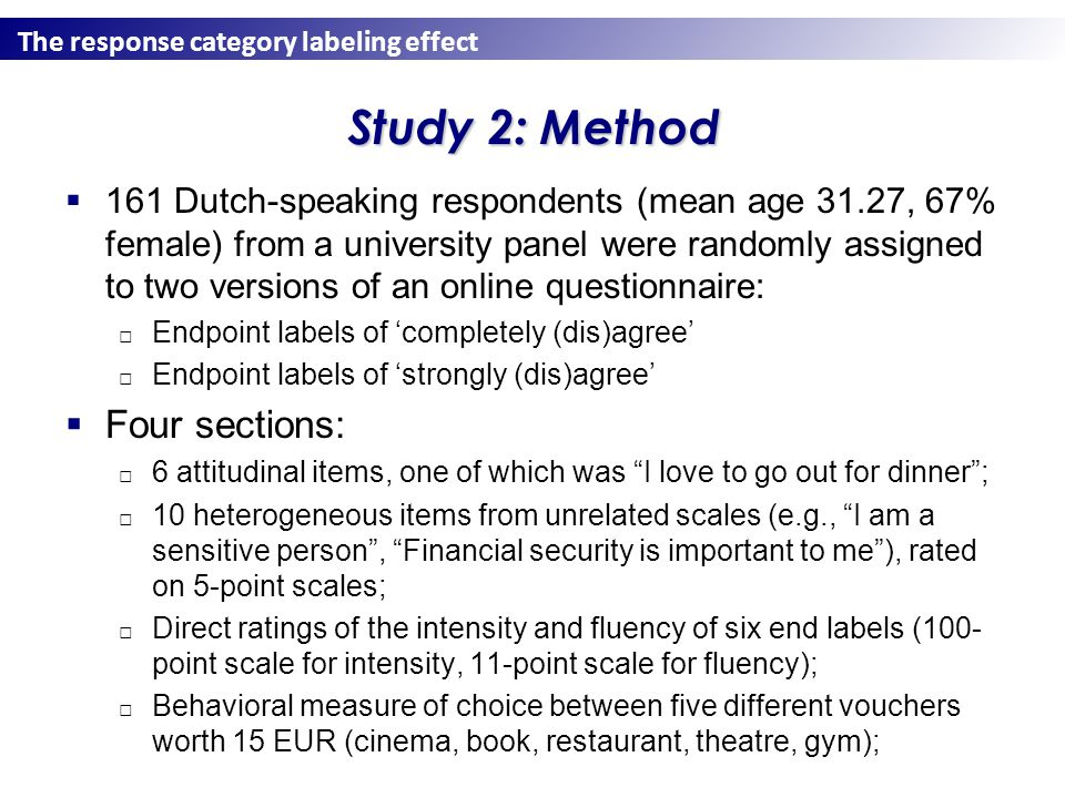 The response category labeling effect Study 2: Method  161 Dutch-speaking respondents (mean age 31.27, 67% female) from a university panel were randomly assigned to two versions of an online questionnaire: □ Endpoint labels of 'completely (dis)agree' □ Endpoint labels of 'strongly (dis)agree'  Four sections: □ 6 attitudinal items, one of which was I love to go out for dinner ; □ 10 heterogeneous items from unrelated scales (e.g., I am a sensitive person , Financial security is important to me ), rated on 5-point scales; □ Direct ratings of the intensity and fluency of six end labels (100- point scale for intensity, 11-point scale for fluency); □ Behavioral measure of choice between five different vouchers worth 15 EUR (cinema, book, restaurant, theatre, gym);