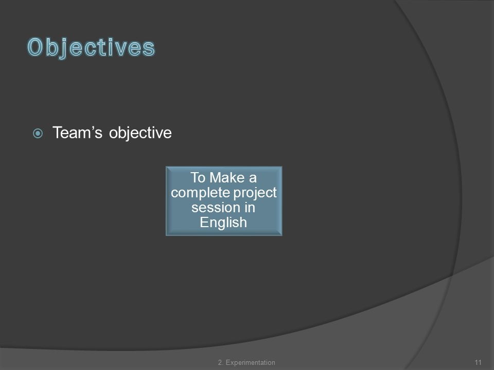  Team's objective To Make a complete project session in English 112. Experimentation
