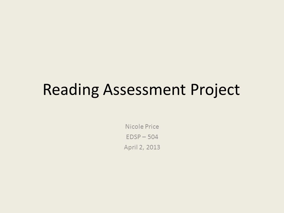Reading Assessment Project Nicole Price EDSP – 504 April 2, 2013