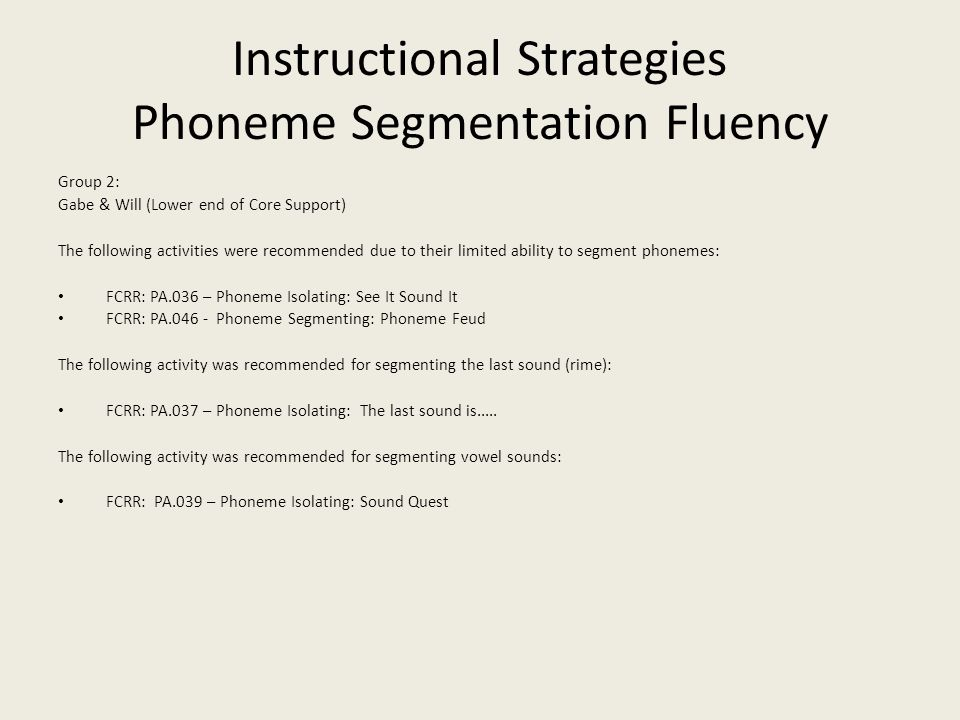 Instructional Strategies Phoneme Segmentation Fluency Group 2: Gabe & Will (Lower end of Core Support) The following activities were recommended due to their limited ability to segment phonemes: FCRR: PA.036 – Phoneme Isolating: See It Sound It FCRR: PA.046 - Phoneme Segmenting: Phoneme Feud The following activity was recommended for segmenting the last sound (rime): FCRR: PA.037 – Phoneme Isolating: The last sound is.....