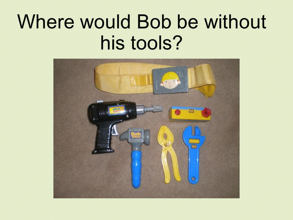 Where would Bob be without his tools?