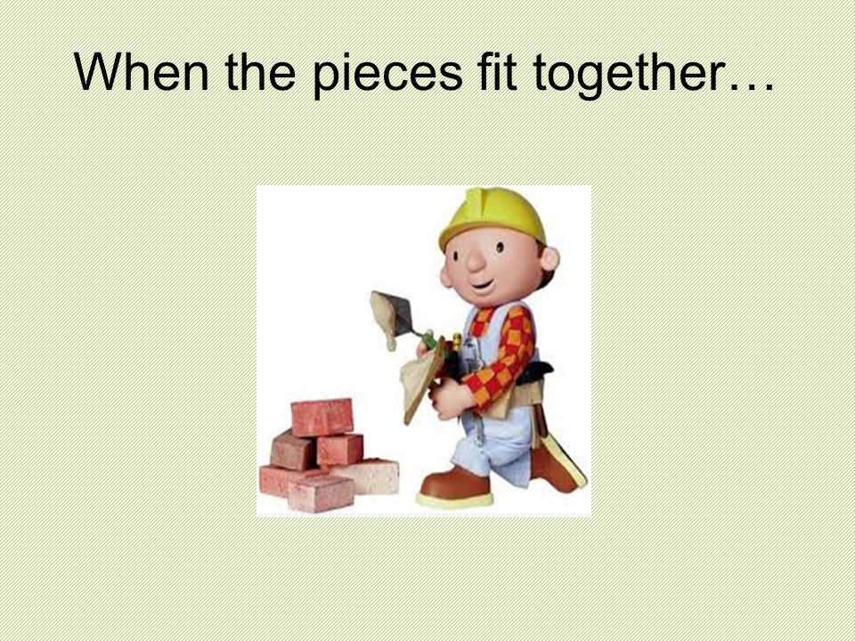 When the pieces fit together…