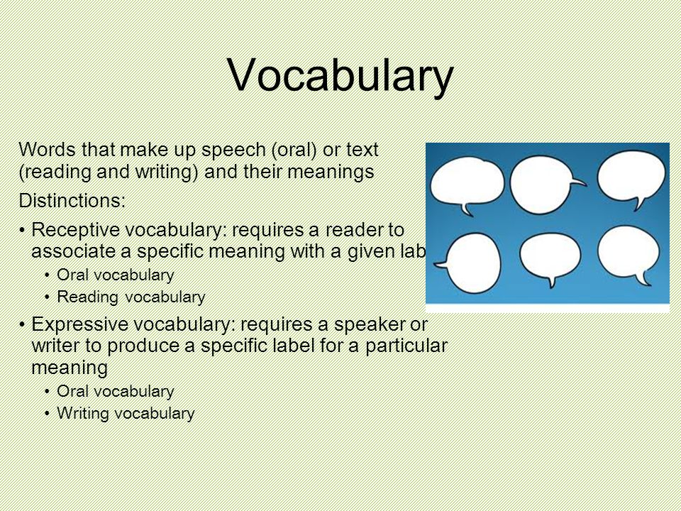 Vocabulary Words that make up speech (oral) or text (reading and writing) and their meanings Distinctions: Receptive vocabulary: requires a reader to