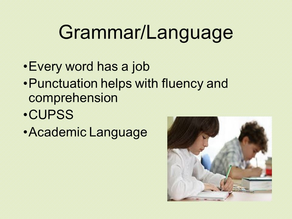Grammar/Language Every word has a job Punctuation helps with fluency and comprehension CUPSS Academic Language
