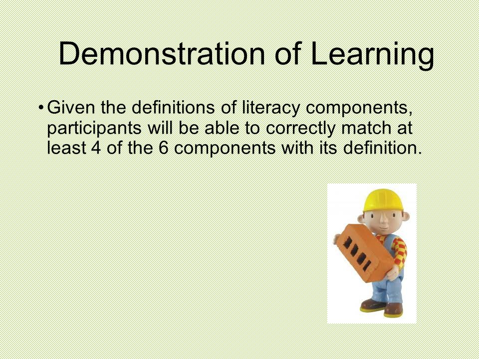 Demonstration of Learning Given the definitions of literacy components, participants will be able to correctly match at least 4 of the 6 components wi