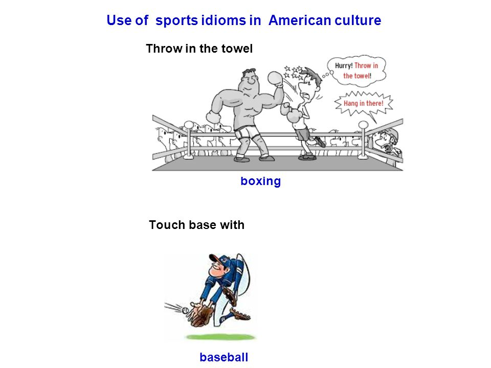 Use of sports idioms in American culture Throw in the towel boxing Touch base with baseball