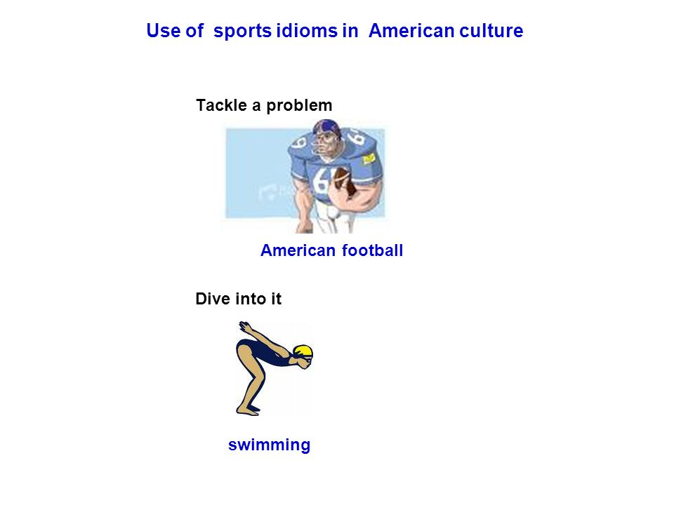 Use of sports idioms in American culture Tackle a problem American football Dive into it swimming