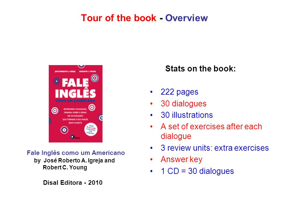 Tour of the book - Overview Stats on the book: 222 pages 30 dialogues 30 illustrations A set of exercises after each dialogue 3 review units: extra exercises Answer key 1 CD = 30 dialogues Fale Inglês como um Americano by José Roberto A.