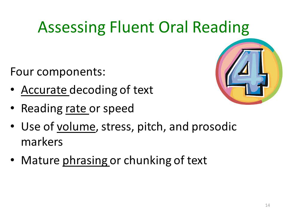 Assessing Fluent Oral Reading Four components: Accurate decoding of text Reading rate or speed Use of volume, stress, pitch, and prosodic markers Matu