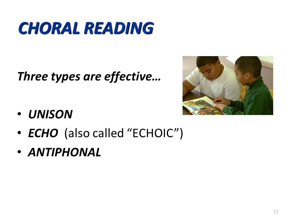 "CHORAL READING Three types are effective… UNISON UNISON ECHO ECHO (also called ""ECHOIC"") ANTIPHONAL ANTIPHONAL 17"