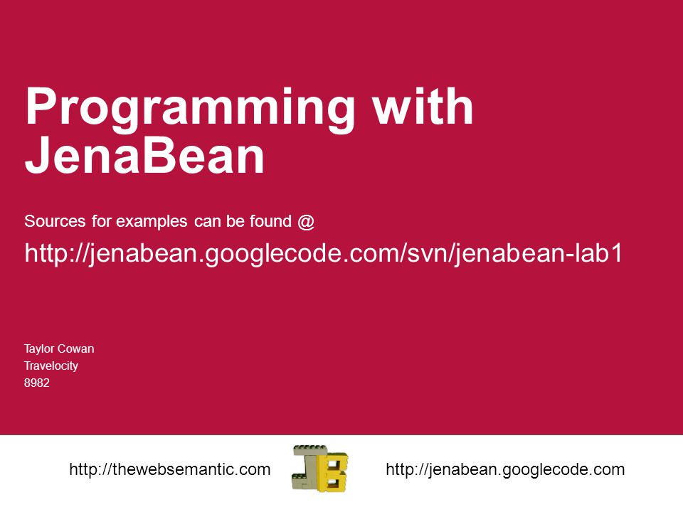 Programming with JenaBean Sources for examples can be found @ http://jenabean.googlecode.com/svn/jenabean-lab1 Taylor Cowan Travelocity 8982