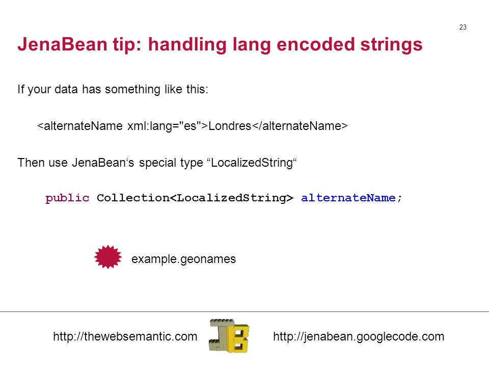 "JenaBean tip: handling lang encoded strings If your data has something like this: Londres Then use JenaBean's special type ""LocalizedString"" 23 public"