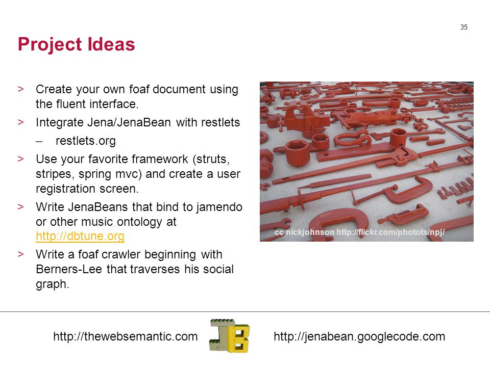 35 Project Ideas >Create your own foaf document using the fluent interface. >Integrate Jena/JenaBean with restlets –restlets.org >Use your favorite fr