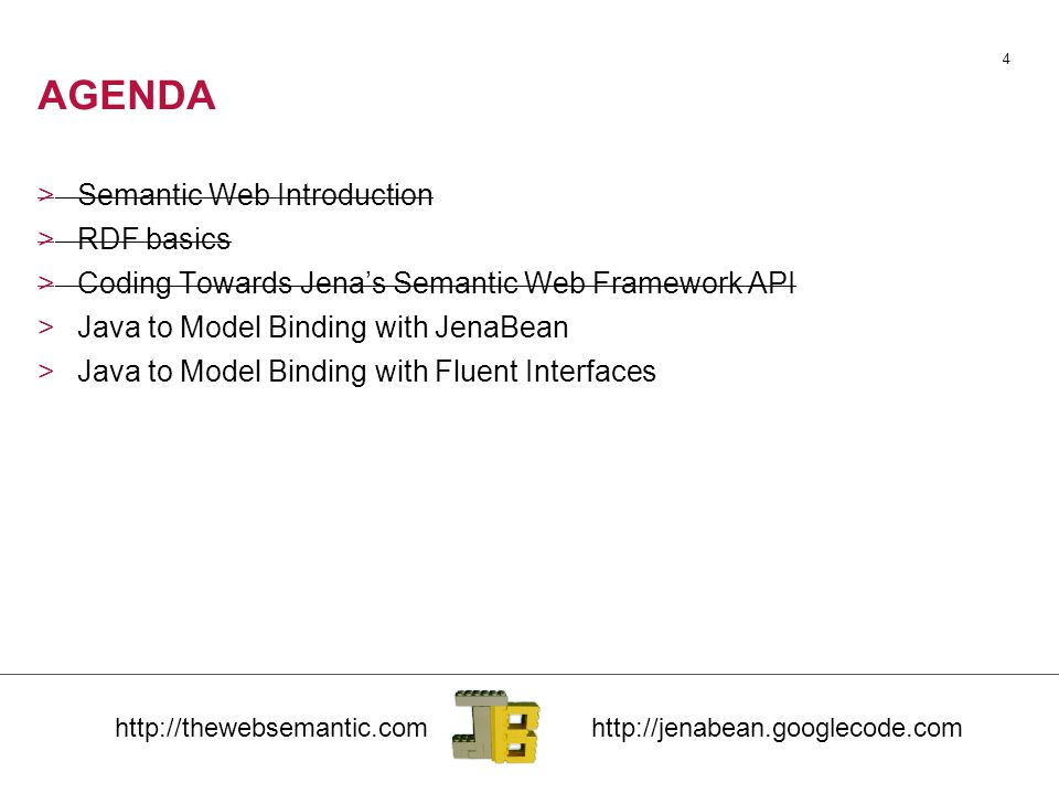 4 AGENDA >Semantic Web Introduction >RDF basics >Coding Towards Jena's Semantic Web Framework API >Java to Model Binding with JenaBean >Java to Model