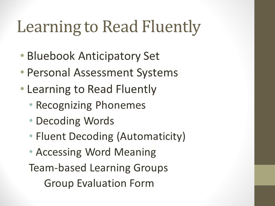 Learning to Read Fluently Bluebook Anticipatory Set Personal Assessment Systems Learning to Read Fluently Recognizing Phonemes Decoding Words Fluent Decoding (Automaticity) Accessing Word Meaning Team-based Learning Groups Group Evaluation Form