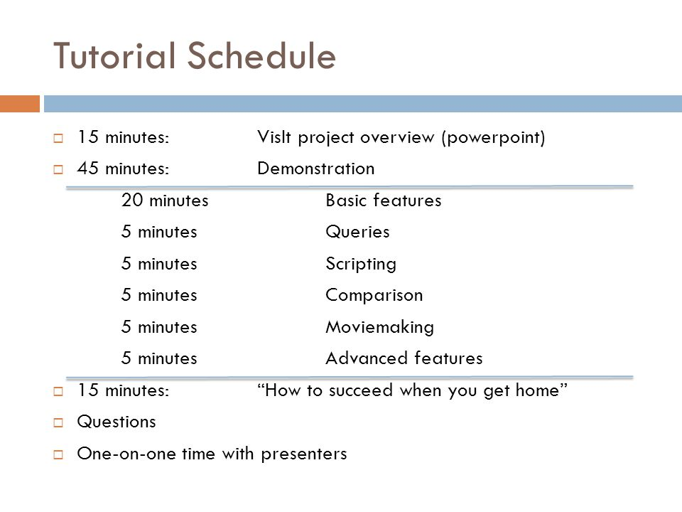 Tutorial Schedule  15 minutes: VisIt project overview (powerpoint)  45 minutes: Demonstration 20 minutesBasic features 5 minutesQueries 5 minutesScripting 5 minutesComparison 5 minutesMoviemaking 5 minutesAdvanced features  15 minutes: How to succeed when you get home  Questions  One-on-one time with presenters