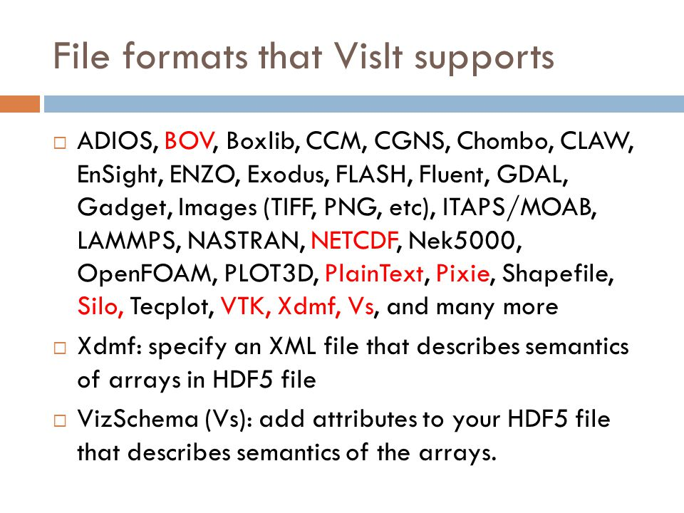 File formats that VisIt supports  ADIOS, BOV, Boxlib, CCM, CGNS, Chombo, CLAW, EnSight, ENZO, Exodus, FLASH, Fluent, GDAL, Gadget, Images (TIFF, PNG, etc), ITAPS/MOAB, LAMMPS, NASTRAN, NETCDF, Nek5000, OpenFOAM, PLOT3D, PlainText, Pixie, Shapefile, Silo, Tecplot, VTK, Xdmf, Vs, and many more  Xdmf: specify an XML file that describes semantics of arrays in HDF5 file  VizSchema (Vs): add attributes to your HDF5 file that describes semantics of the arrays.