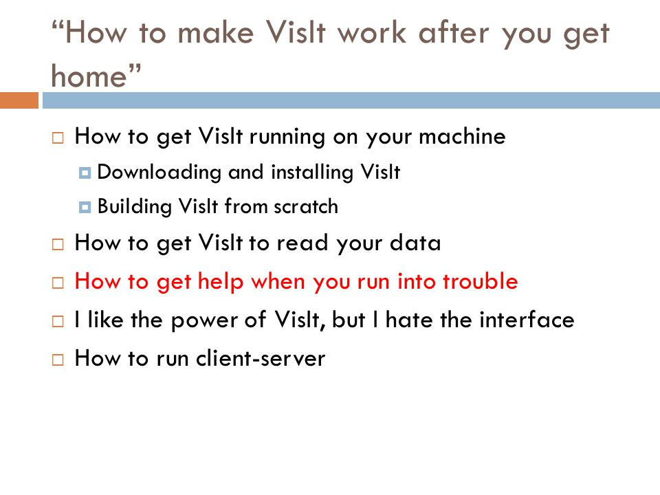 How to make VisIt work after you get home  How to get VisIt running on your machine  Downloading and installing VisIt  Building VisIt from scratch  How to get VisIt to read your data  How to get help when you run into trouble  I like the power of VisIt, but I hate the interface  How to run client-server
