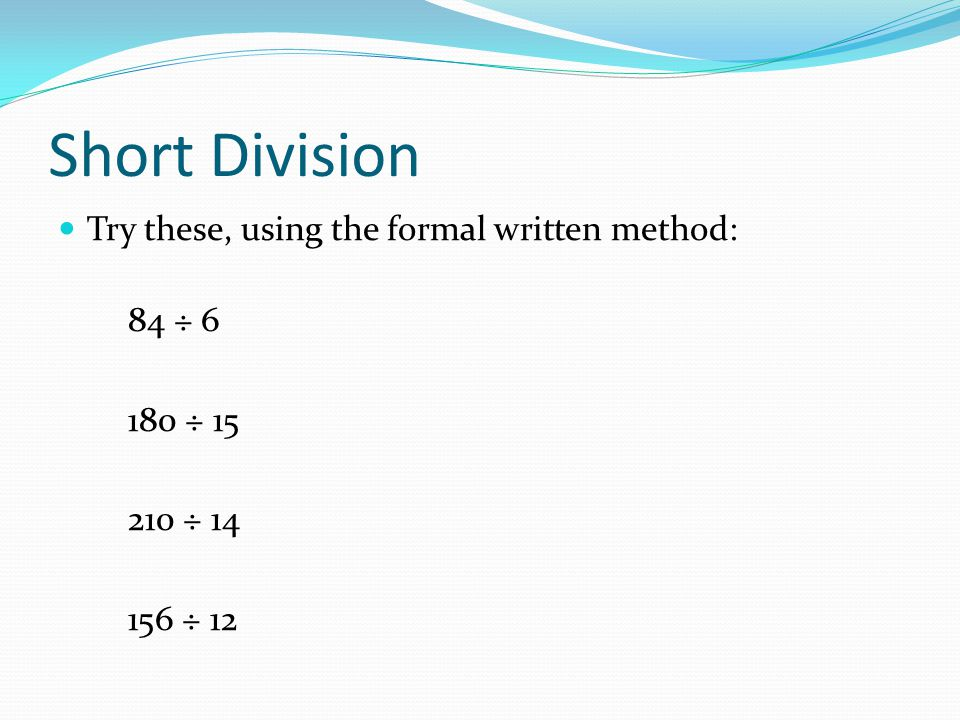 Short Division Try these, using the formal written method: 84 ÷ 6 180 ÷ 15 210 ÷ 14 156 ÷ 12