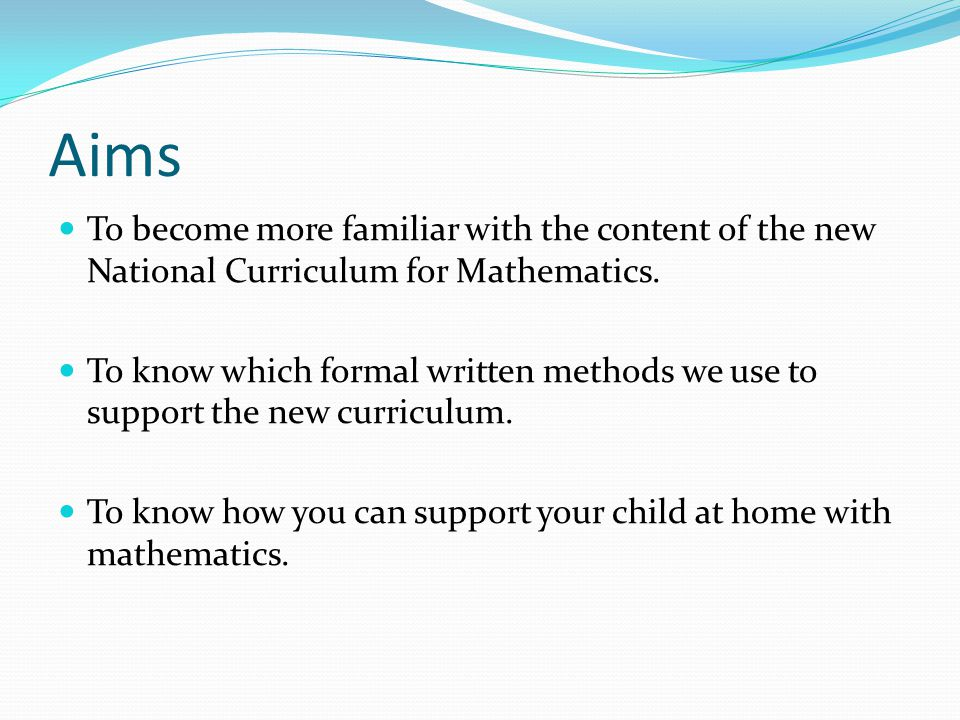 Aims To become more familiar with the content of the new National Curriculum for Mathematics. To know which formal written methods we use to support t