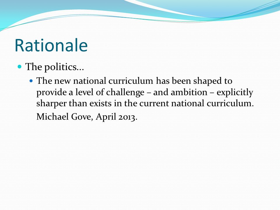Rationale The politics... The new national curriculum has been shaped to provide a level of challenge – and ambition – explicitly sharper than exists