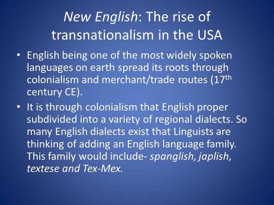 New English: The rise of transnationalism in the USA English being one of the most widely spoken languages on earth spread its roots through colonialism and merchant/trade routes (17 th century CE).