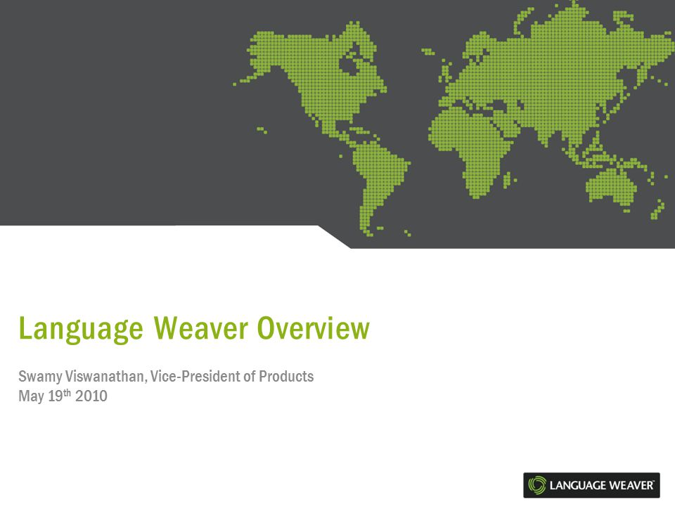 Language Weaver Overview Swamy Viswanathan, Vice-President of Products May 19 th 2010