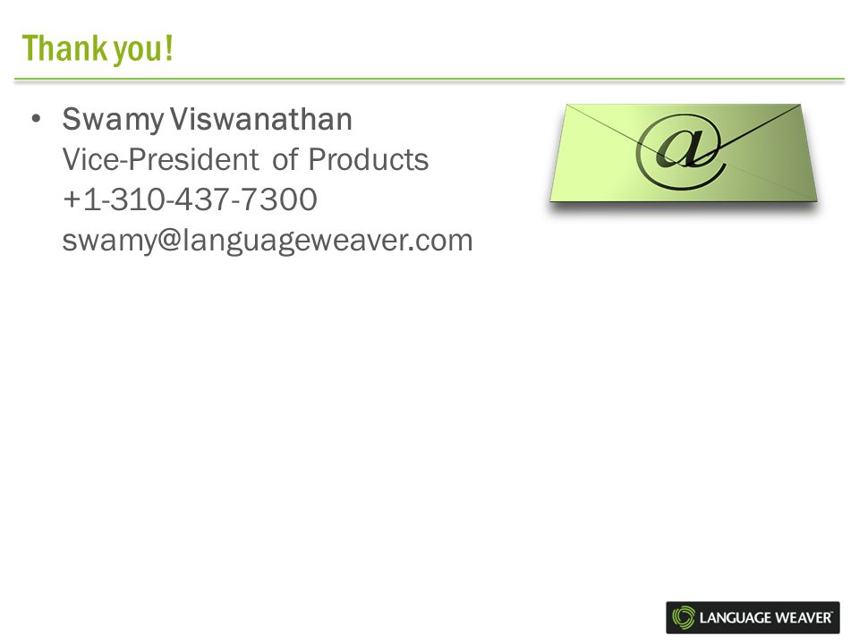 Thank you! Swamy Viswanathan Vice-President of Products +1-310-437-7300 swamy@languageweaver.com