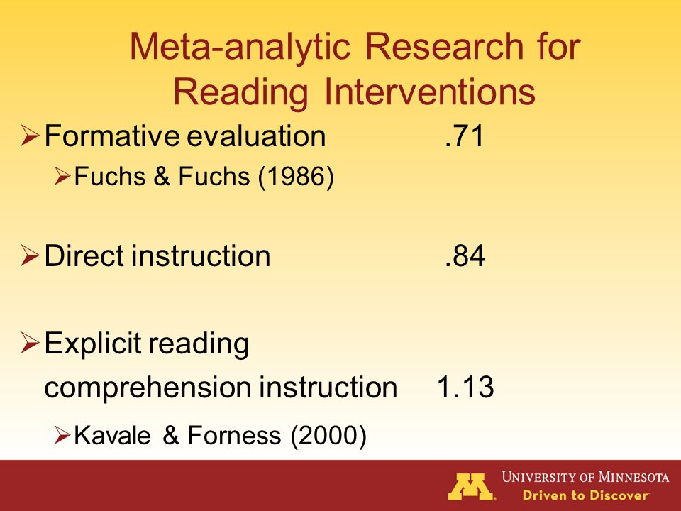 Meta-analytic Research for Reading Interventions  Auditory Reception.21  Auditory Association.44  Visual Reception.21  Visual Association.39  Auditory Sequential Memory.32  Visual Sequential Memory.27  Psycholinguistic training.39  Modality instruction.15  Perceptual training.08 Kavale 2001, Kavale & Forness, 1999