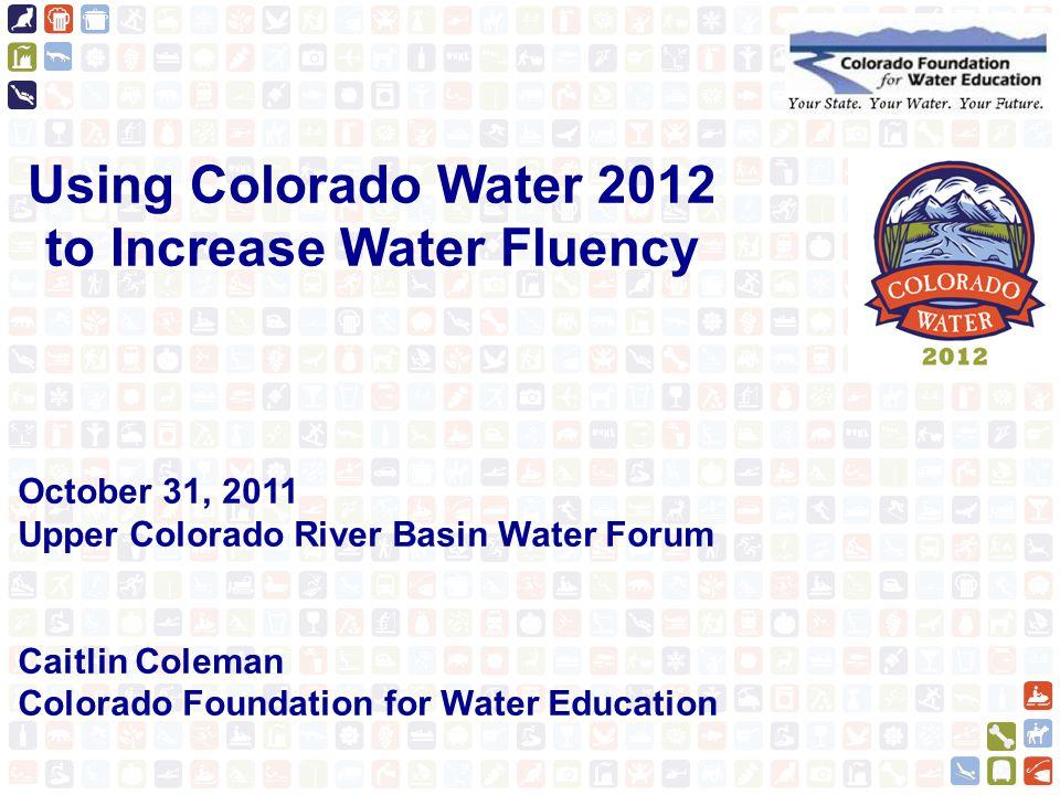 Using Colorado Water 2012 to Increase Water Fluency October 31, 2011 Upper Colorado River Basin Water Forum Caitlin Coleman Colorado Foundation for Water Education