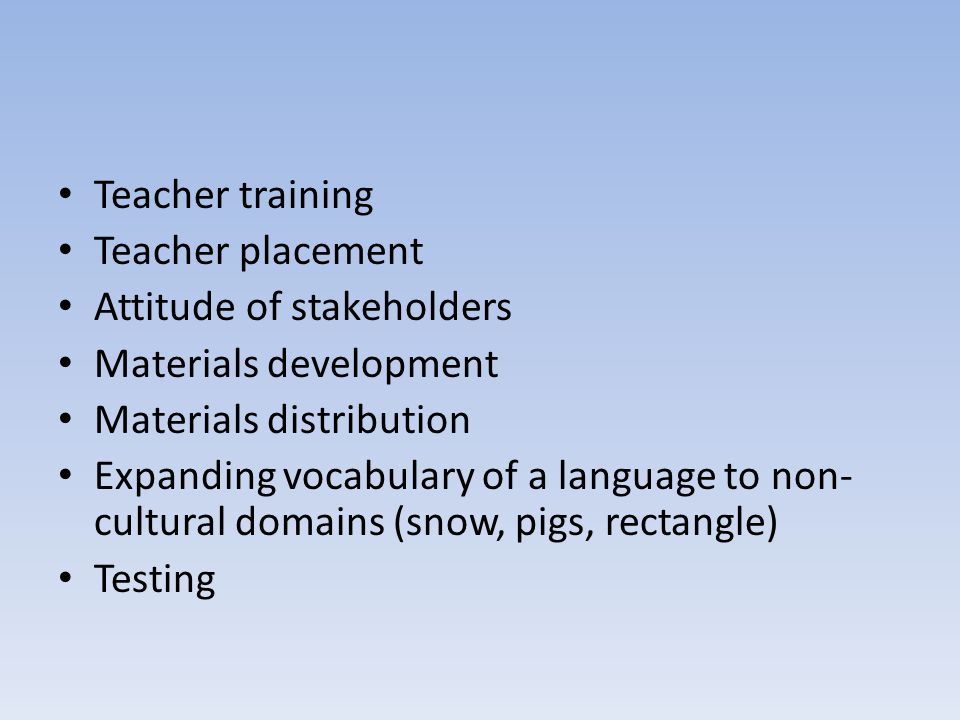 Teacher training Teacher placement Attitude of stakeholders Materials development Materials distribution Expanding vocabulary of a language to non- cultural domains (snow, pigs, rectangle) Testing