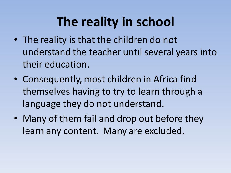 The reality in school The reality is that the children do not understand the teacher until several years into their education.