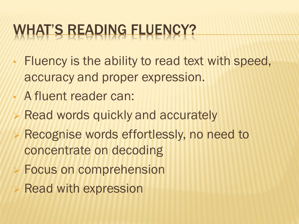 Fluency is the ability to read text with speed, accuracy and proper expression.